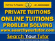 Search Your Tutor: Seller of: private tuition, home tuition, online tuition, one-to-one language training, crash courses, problem solving, 2 with iit - jee foundation course, 2 board xith xiith, 90 days crash course for 2 cbse. Buyer of: professionlas, iit students, educational books.